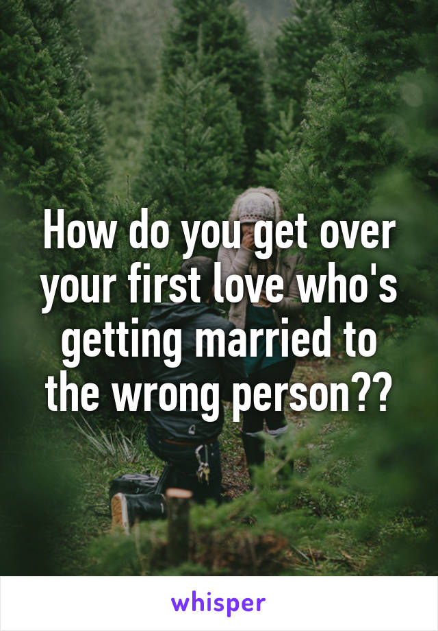 How do you get over your first love who's getting married to the wrong person??
