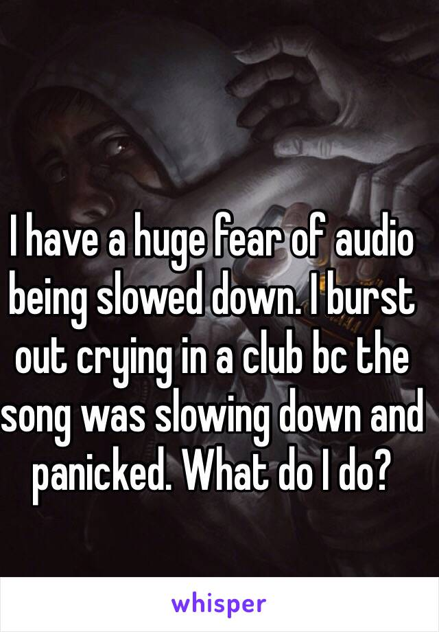 I have a huge fear of audio being slowed down. I burst out crying in a club bc the song was slowing down and panicked. What do I do?