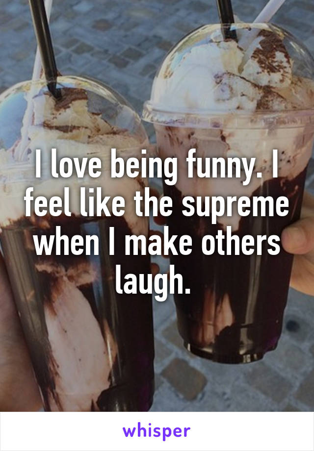 I love being funny. I feel like the supreme when I make others laugh.
