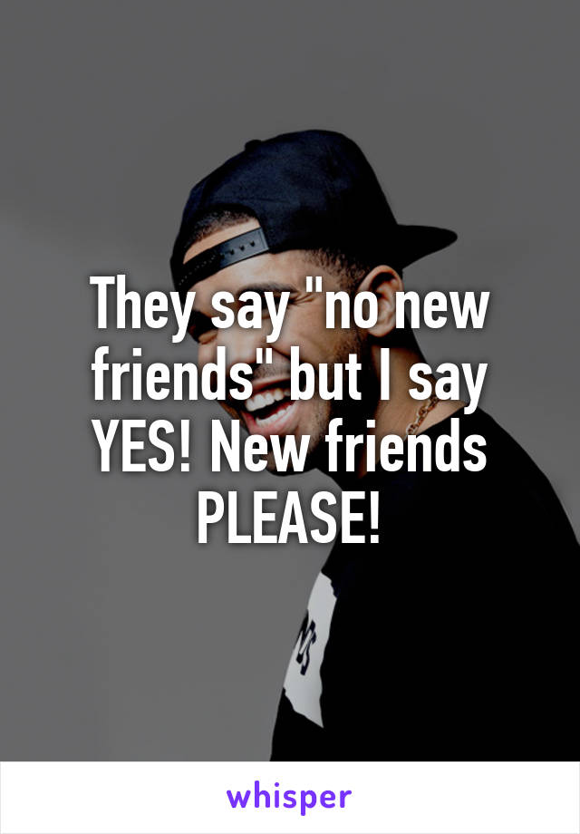 "They say ""no new friends"" but I say YES! New friends PLEASE!"