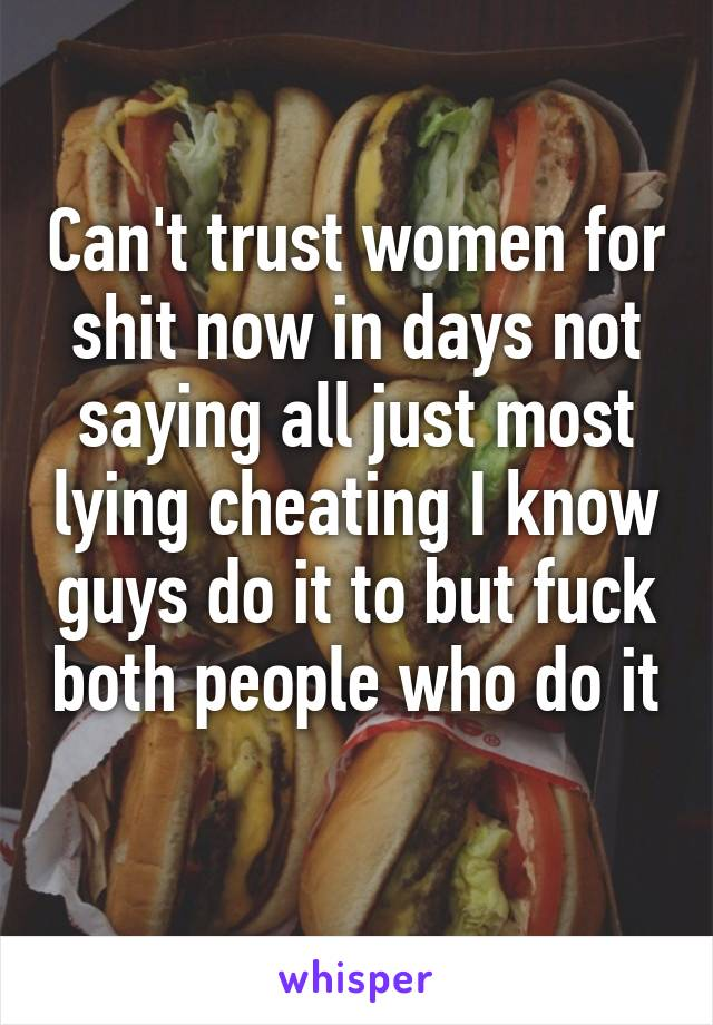 Can't trust women for shit now in days not saying all just most lying cheating I know guys do it to but fuck both people who do it