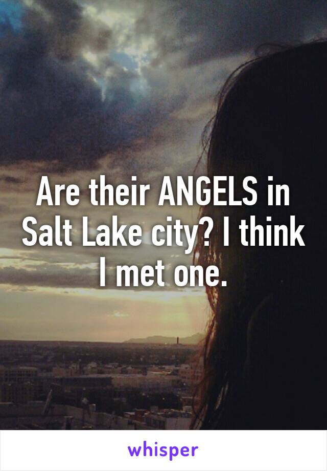 Are their ANGELS in Salt Lake city? I think I met one.
