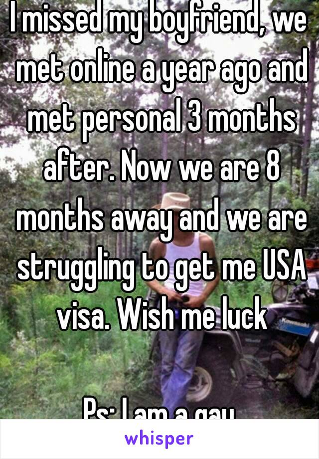 I missed my boyfriend, we met online a year ago and met personal 3 months after. Now we are 8 months away and we are struggling to get me USA visa. Wish me luck  Ps: I am a gay