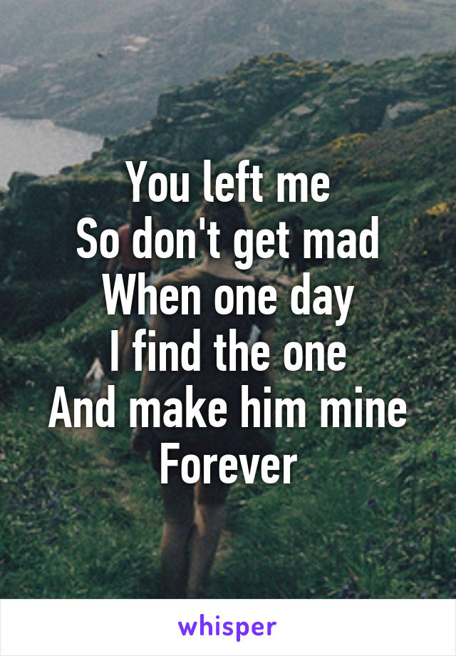 You left me So don't get mad When one day I find the one And make him mine Forever