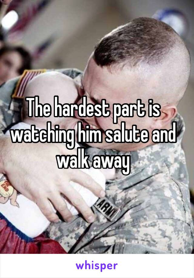 The hardest part is watching him salute and walk away
