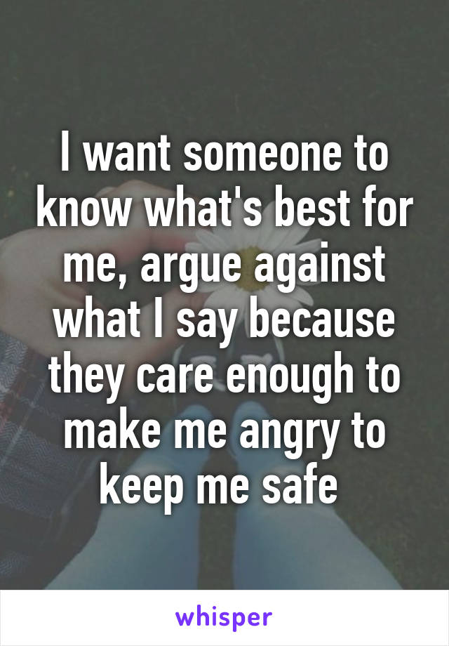 I want someone to know what's best for me, argue against what I say because they care enough to make me angry to keep me safe