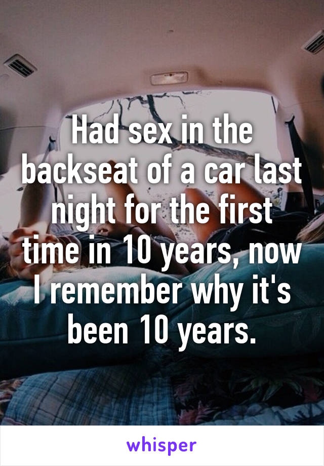 Had sex in the backseat of a car last night for the first time in 10 years, now I remember why it's been 10 years.