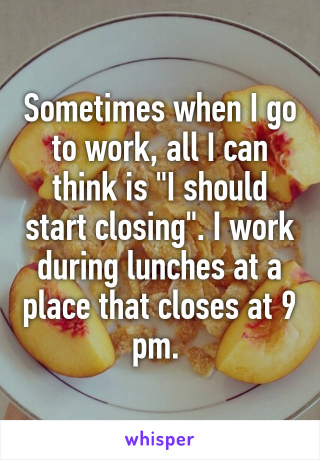 "Sometimes when I go to work, all I can think is ""I should start closing"". I work during lunches at a place that closes at 9 pm."