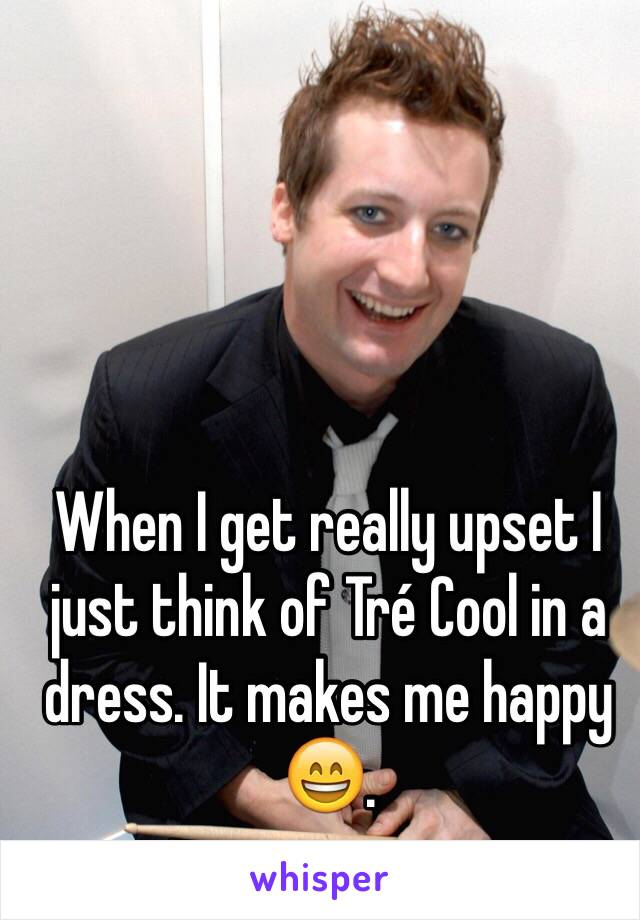 When I get really upset I just think of Tré Cool in a dress. It makes me happy 😄.