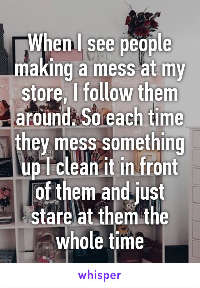 When I see people making a mess at my store, I follow them around. So each time they mess something up I clean it in front of them and just stare at them the whole time