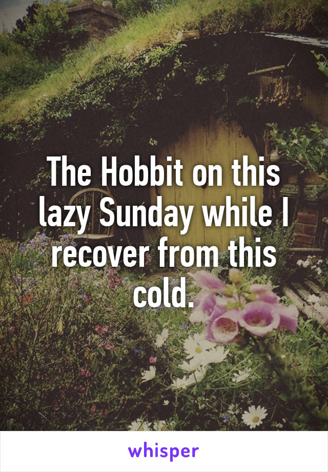 The Hobbit on this lazy Sunday while I recover from this cold.