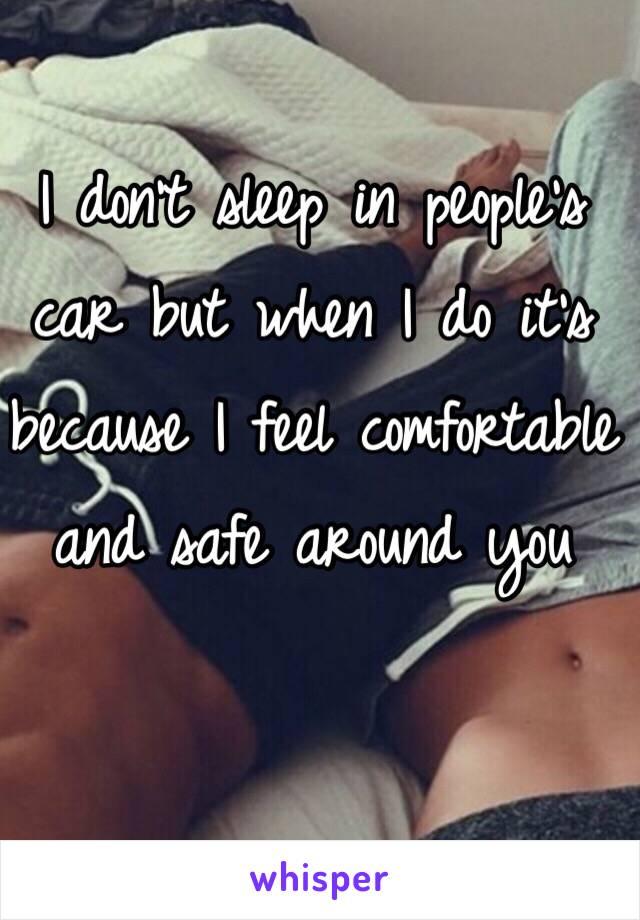 I don't sleep in people's car but when I do it's because I feel comfortable and safe around you