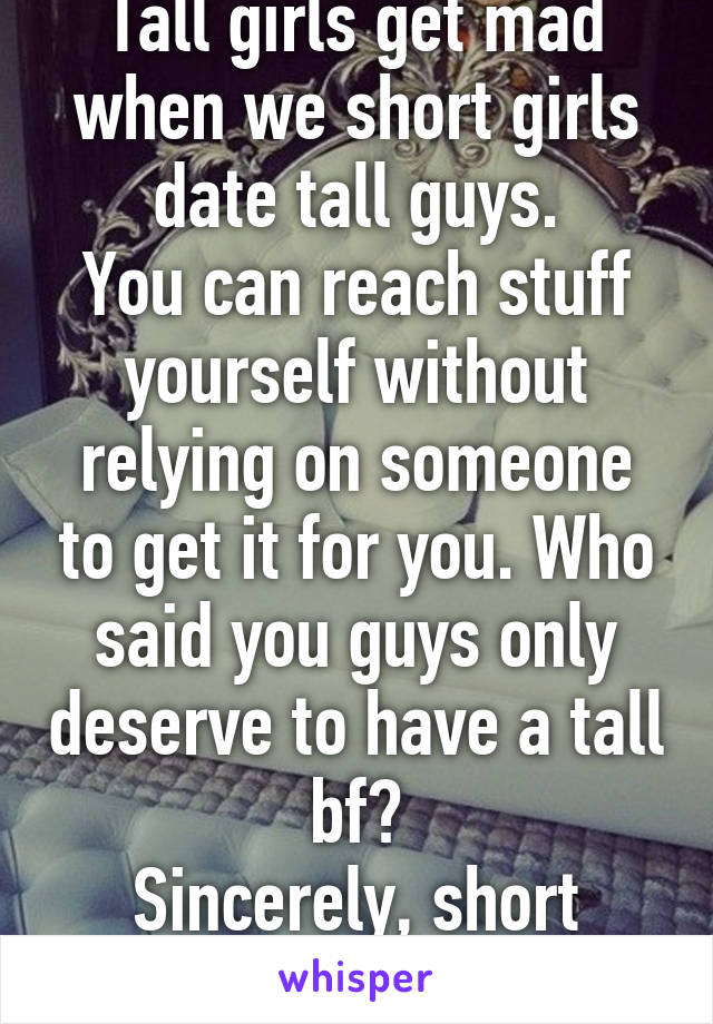 Tall girls get mad when we short girls date tall guys. You can reach stuff yourself without relying on someone to get it for you. Who said you guys only deserve to have a tall bf? Sincerely, short girls.