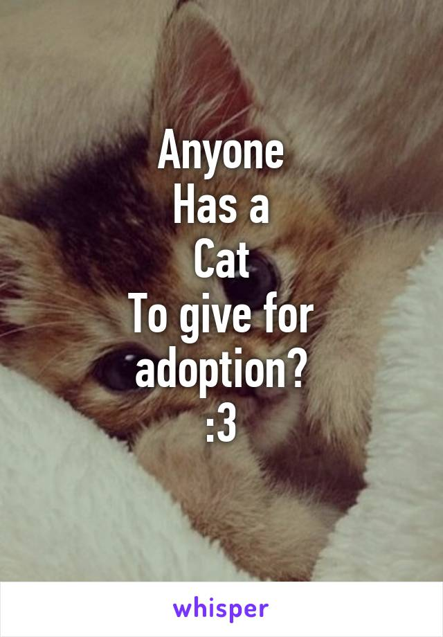 Anyone Has a Cat To give for adoption? :3