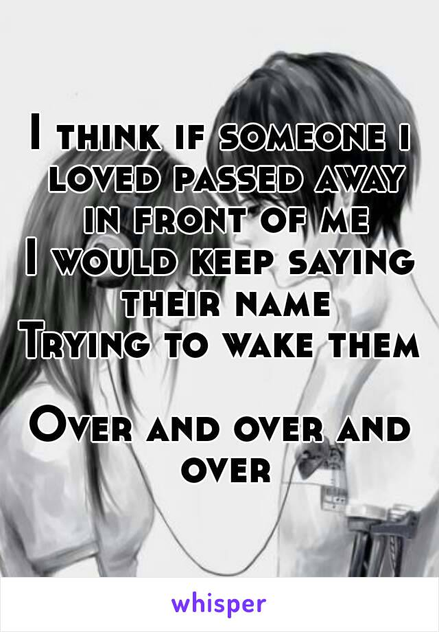 I think if someone i loved passed away in front of me I would keep saying their name Trying to wake them  Over and over and over