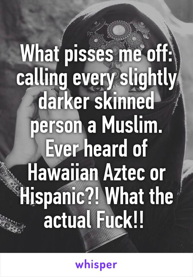 What pisses me off: calling every slightly darker skinned person a Muslim. Ever heard of Hawaiian Aztec or Hispanic?! What the actual Fuck!!