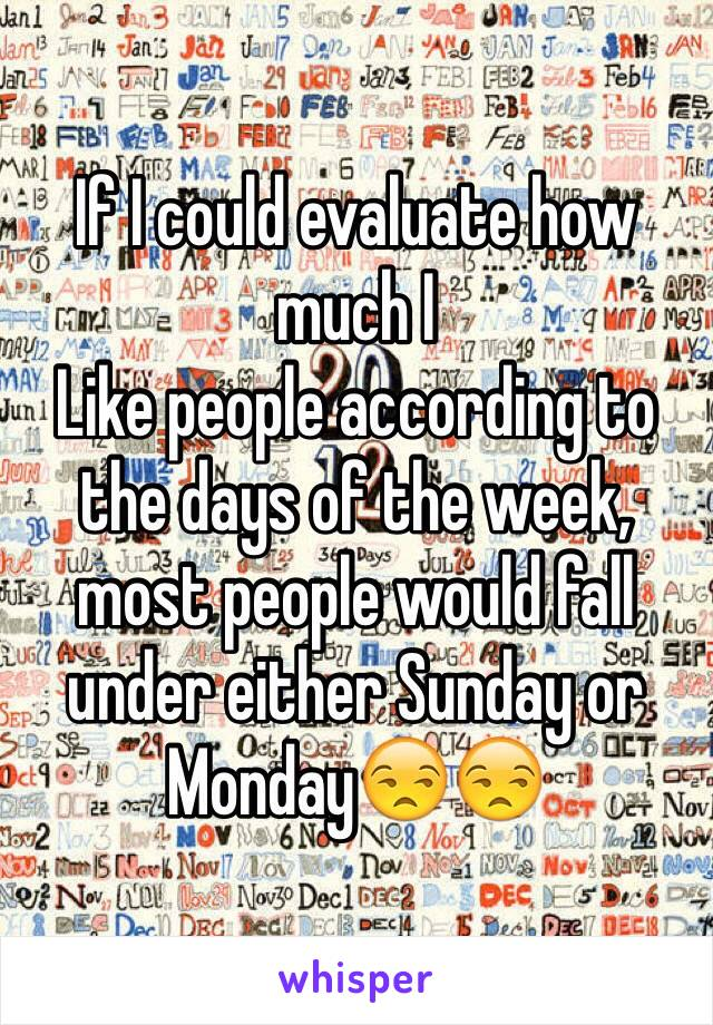 If I could evaluate how much I Like people according to the days of the week, most people would fall under either Sunday or Monday😒😒