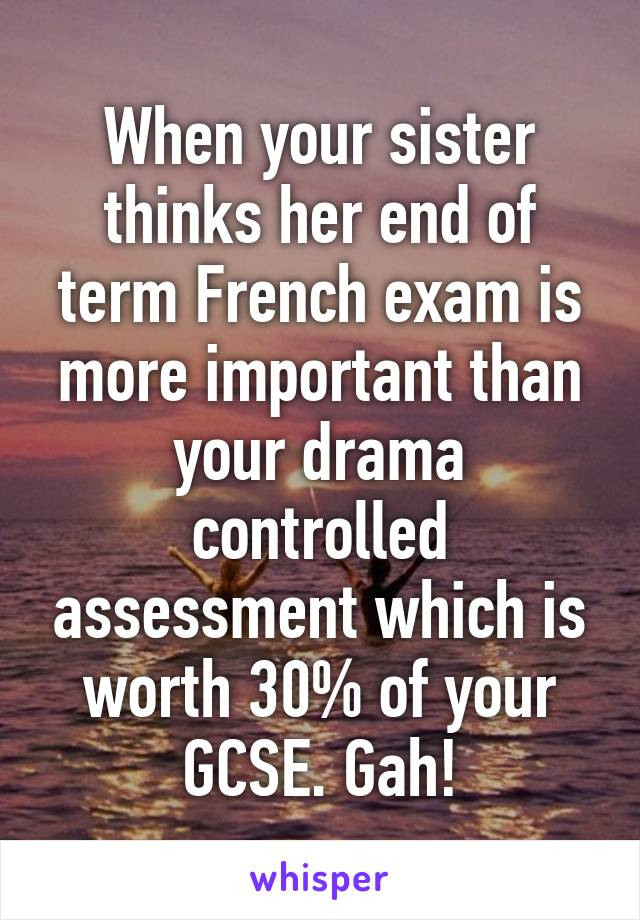 When your sister thinks her end of term French exam is more important than your drama controlled assessment which is worth 30% of your GCSE. Gah!