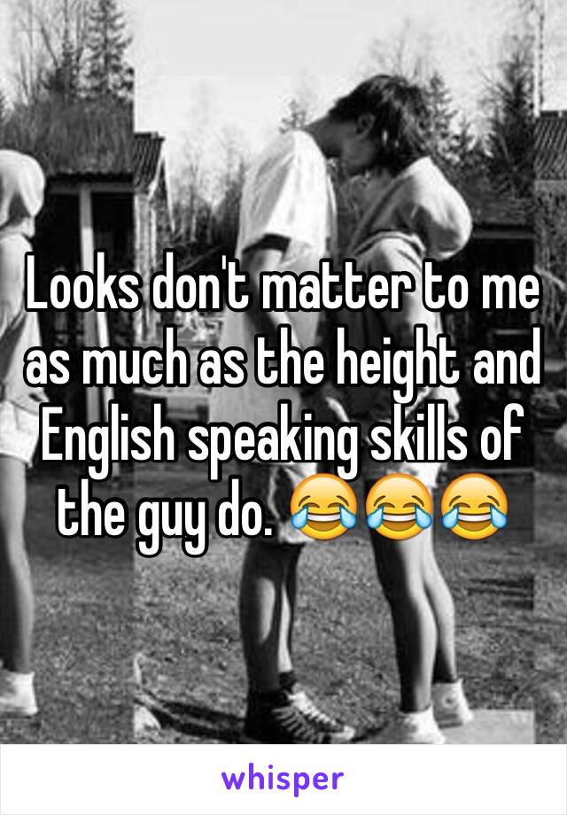 Looks don't matter to me as much as the height and English speaking skills of the guy do. 😂😂😂