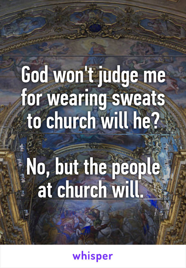 God won't judge me for wearing sweats to church will he?  No, but the people at church will.