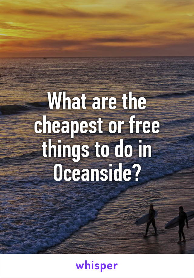 What are the cheapest or free things to do in Oceanside?