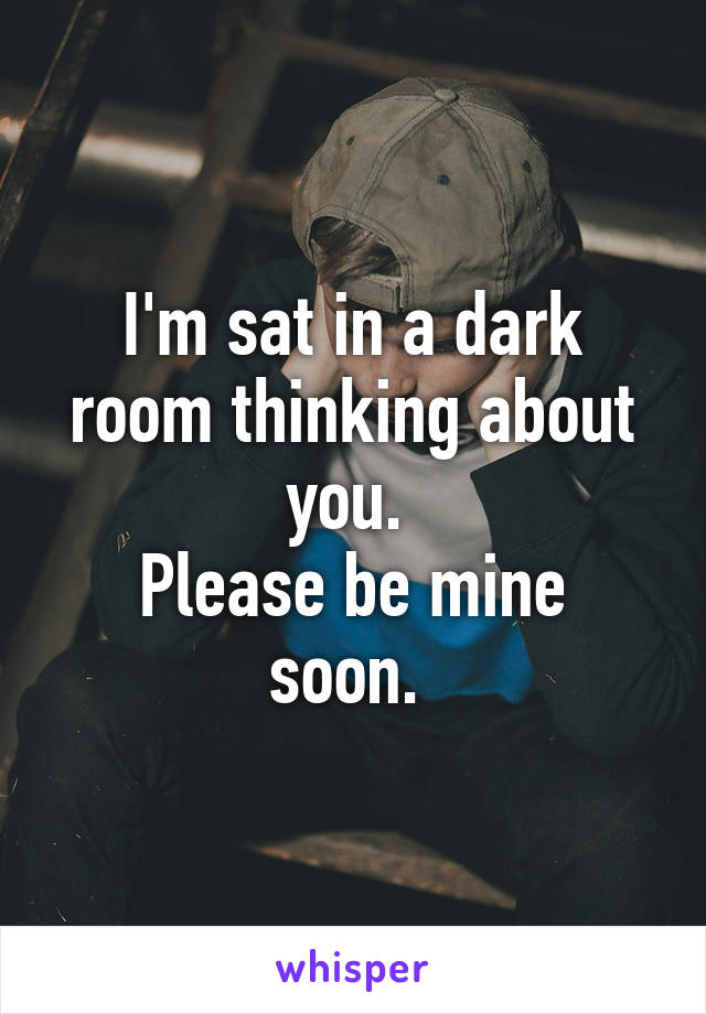 I'm sat in a dark room thinking about you.  Please be mine soon.