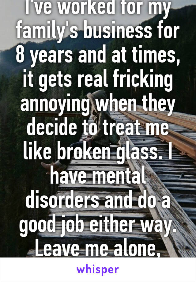 I've worked for my family's business for 8 years and at times, it gets real fricking annoying when they decide to treat me like broken glass. I have mental disorders and do a good job either way. Leave me alone, damn it!