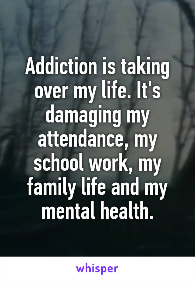 Addiction is taking over my life. It's damaging my attendance, my school work, my family life and my mental health.
