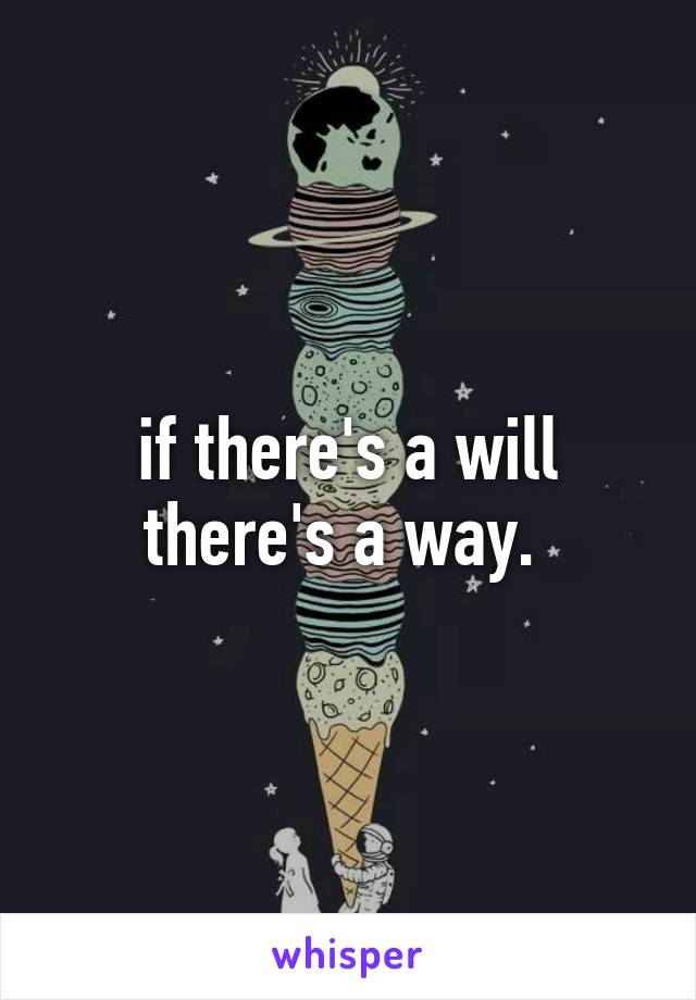if there's a will there's a way.