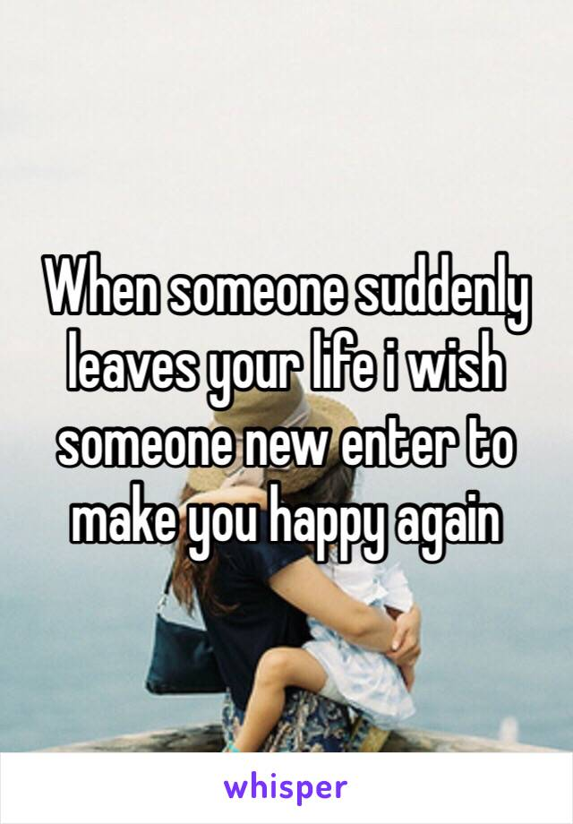 When someone suddenly leaves your life i wish someone new enter to make you happy again
