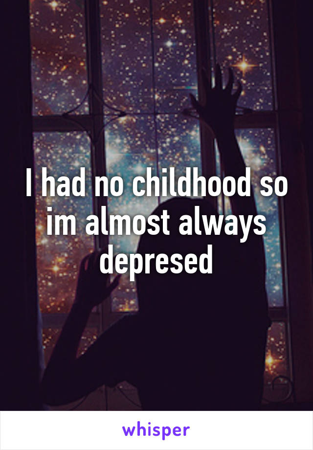 I had no childhood so im almost always depresed