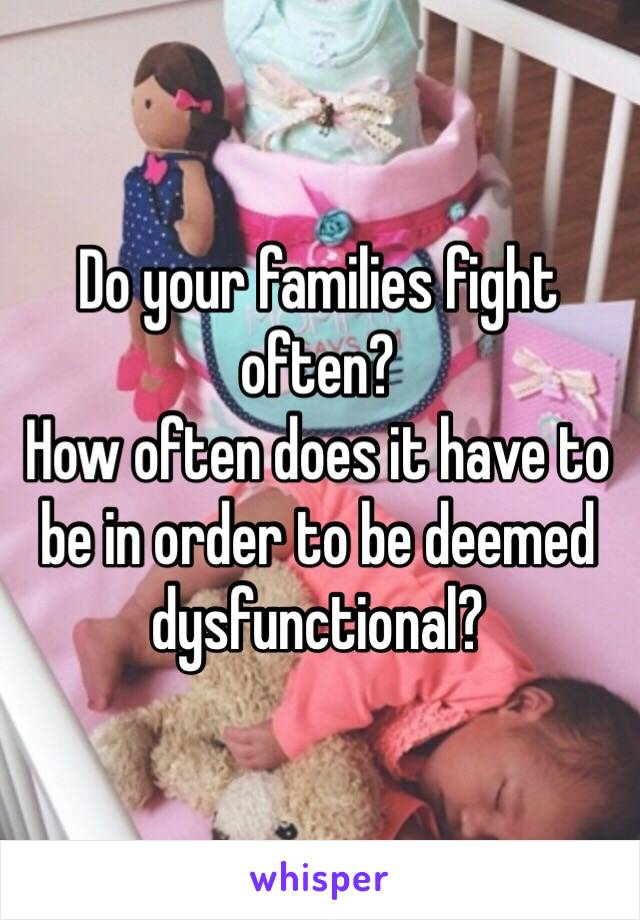 Do your families fight often? How often does it have to be in order to be deemed dysfunctional?