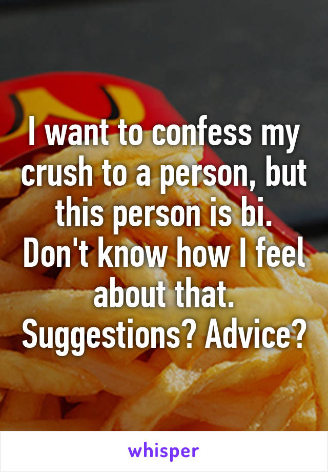 I want to confess my crush to a person, but this person is bi. Don't know how I feel about that. Suggestions? Advice?