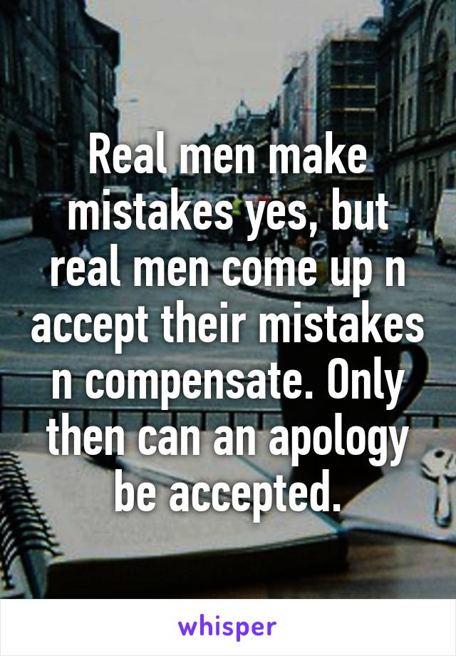 Real men make mistakes yes, but real men come up n accept their mistakes n compensate. Only then can an apology be accepted.