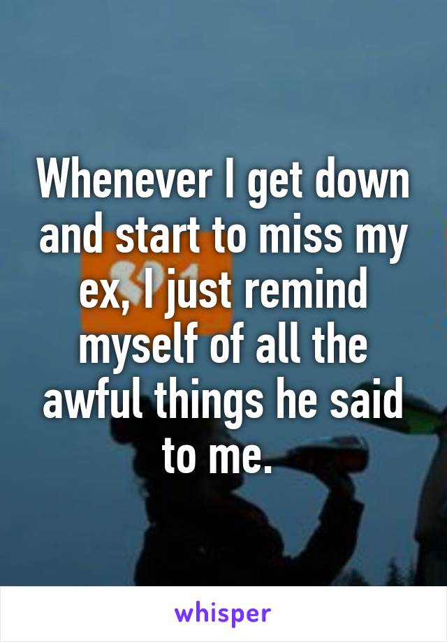 Whenever I get down and start to miss my ex, I just remind myself of all the awful things he said to me.