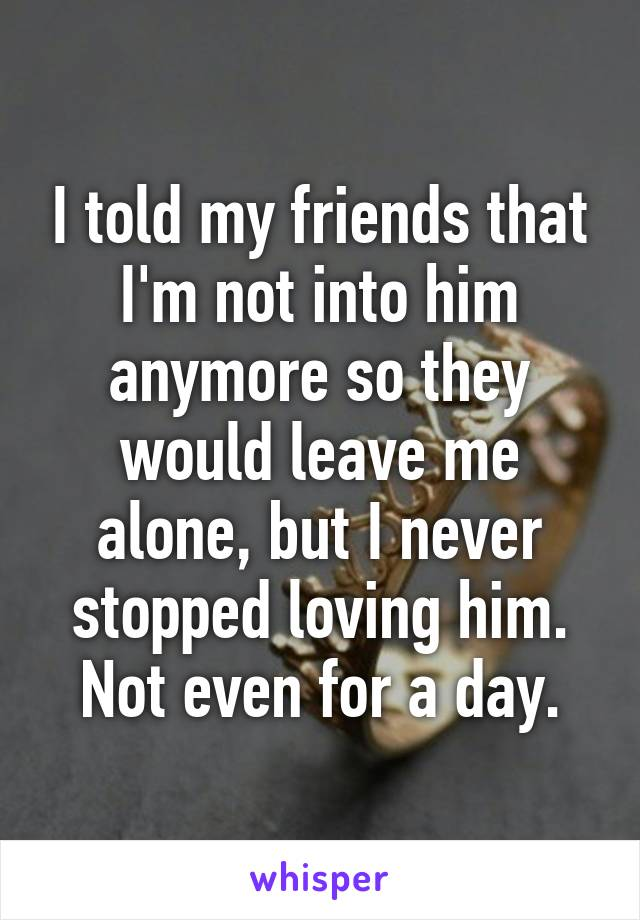 I told my friends that I'm not into him anymore so they would leave me alone, but I never stopped loving him. Not even for a day.