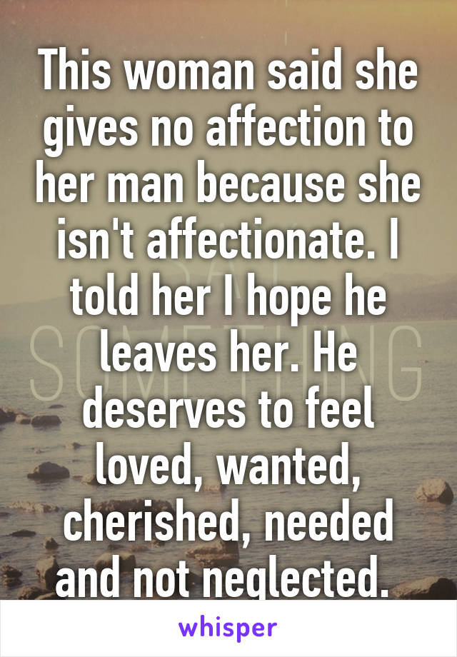 This woman said she gives no affection to her man because she isn't affectionate. I told her I hope he leaves her. He deserves to feel loved, wanted, cherished, needed and not neglected.