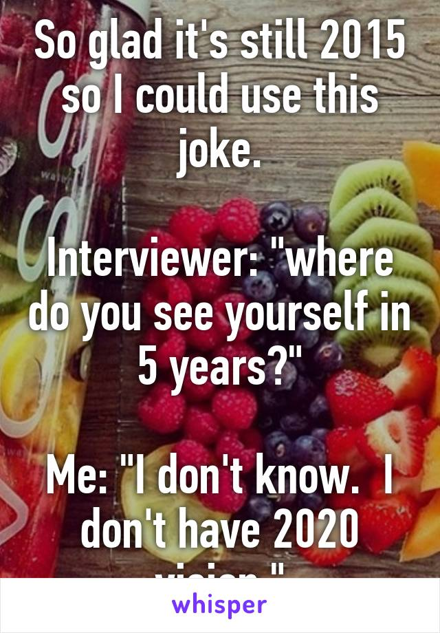 "So glad it's still 2015 so I could use this joke.  Interviewer: ""where do you see yourself in 5 years?""  Me: ""I don't know.  I don't have 2020 vision."""