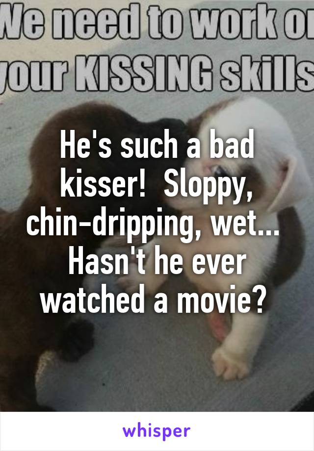 He's such a bad kisser!  Sloppy, chin-dripping, wet...  Hasn't he ever watched a movie?