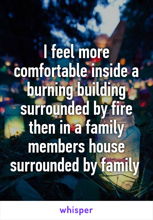 I feel more comfortable inside a burning building surrounded by fire then in a family members house surrounded by family