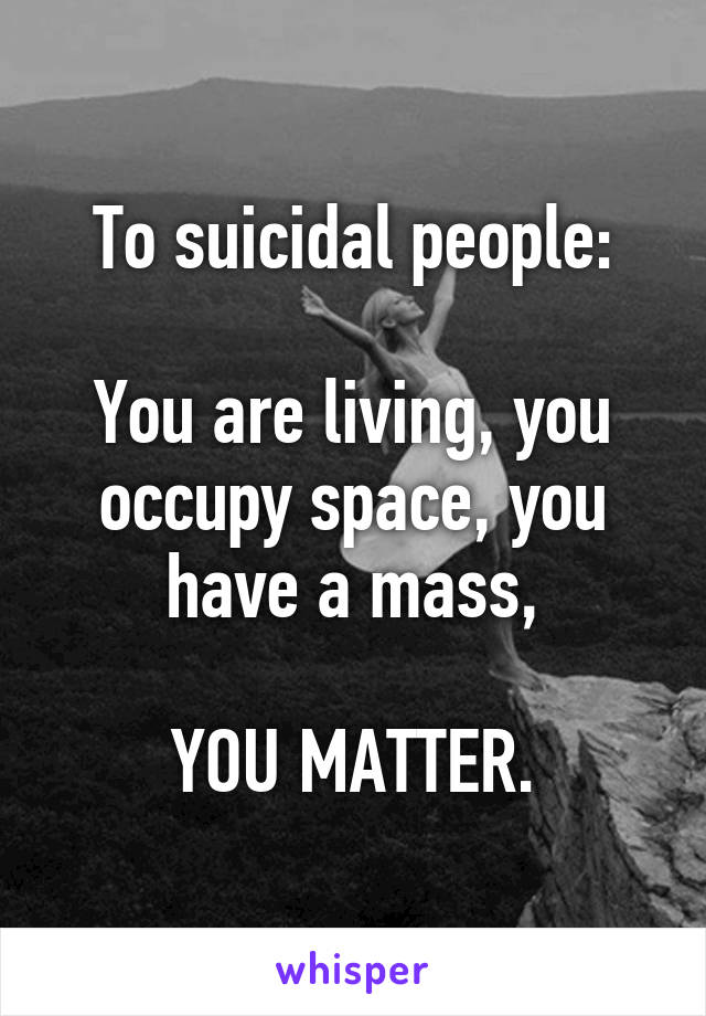 To suicidal people:  You are living, you occupy space, you have a mass,  YOU MATTER.