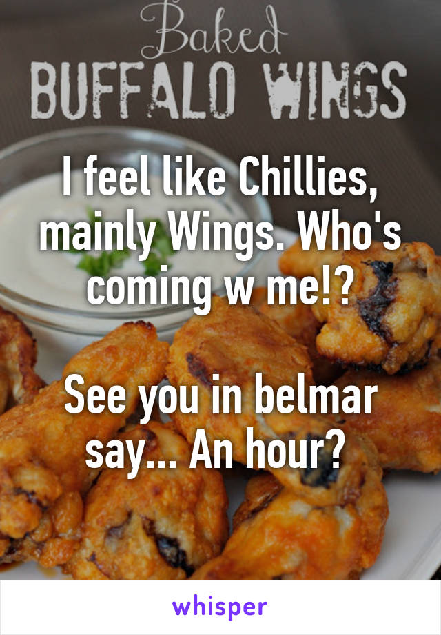 I feel like Chillies, mainly Wings. Who's coming w me!?  See you in belmar say... An hour?