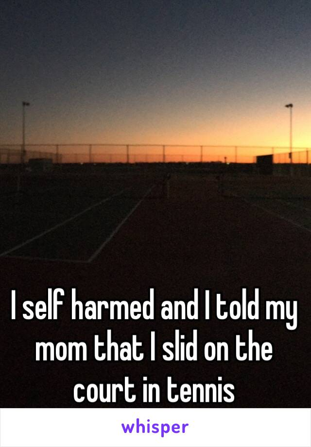 I self harmed and I told my mom that I slid on the court in tennis