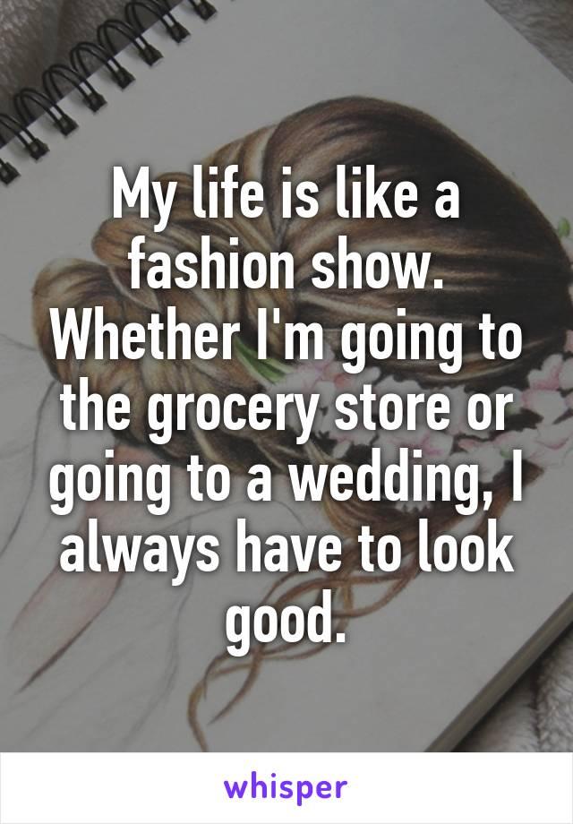 My life is like a fashion show. Whether I'm going to the grocery store or going to a wedding, I always have to look good.