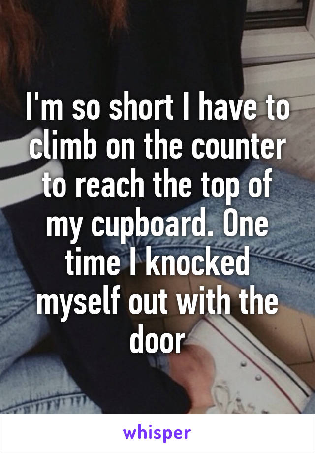 I'm so short I have to climb on the counter to reach the top of my cupboard. One time I knocked myself out with the door