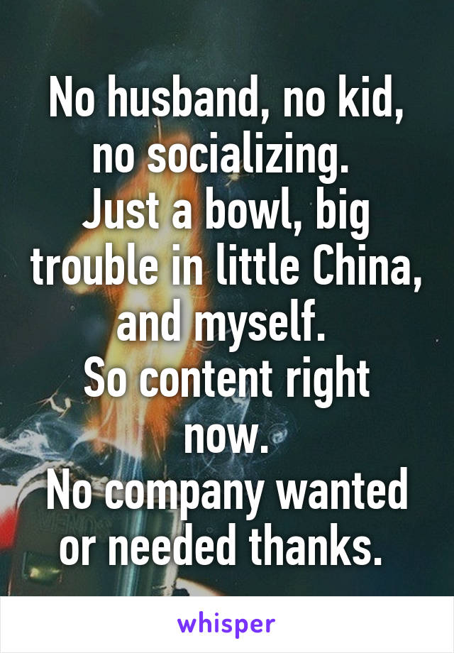 No husband, no kid, no socializing.  Just a bowl, big trouble in little China, and myself.  So content right now. No company wanted or needed thanks.