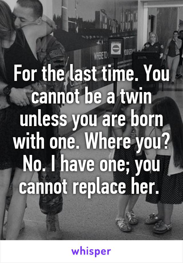 For the last time. You cannot be a twin unless you are born with one. Where you? No. I have one; you cannot replace her.