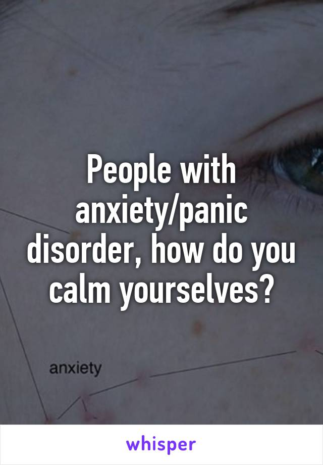 People with anxiety/panic disorder, how do you calm yourselves?