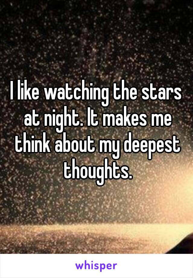 I like watching the stars at night. It makes me think about my deepest thoughts.