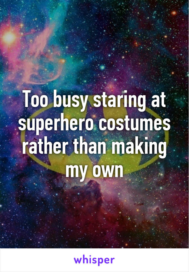 Too busy staring at superhero costumes rather than making my own